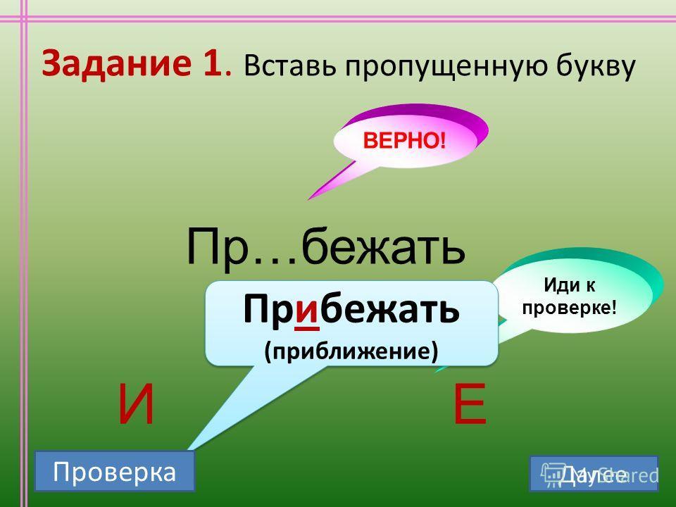 Задание 1. Вставь пропущенную букву Пр…бежать ИЕ ВЕРНО! Иди к проверке! Прибежать (приближение) Прибежать (приближение) Проверка Далее