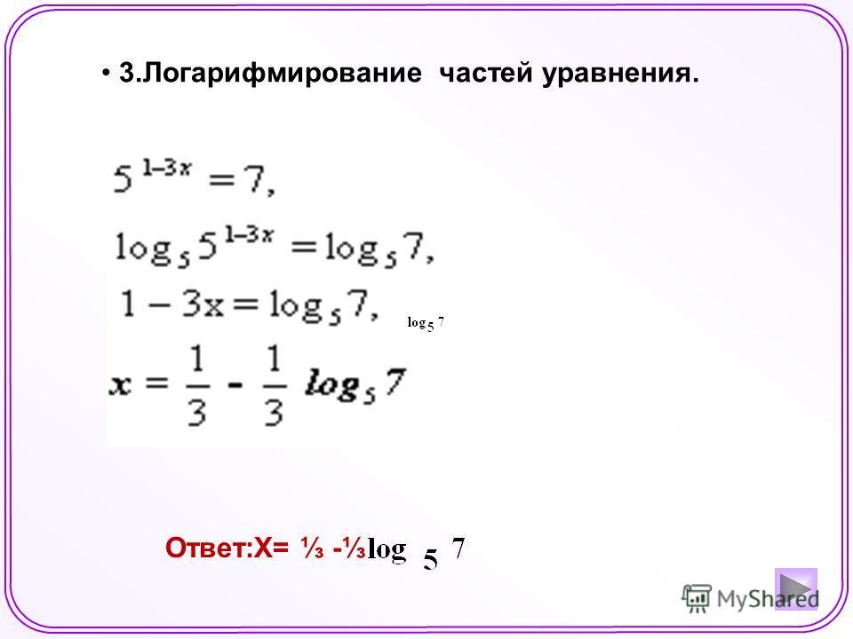 3.Логарифмирование частей уравнения. Ответ:X= -
