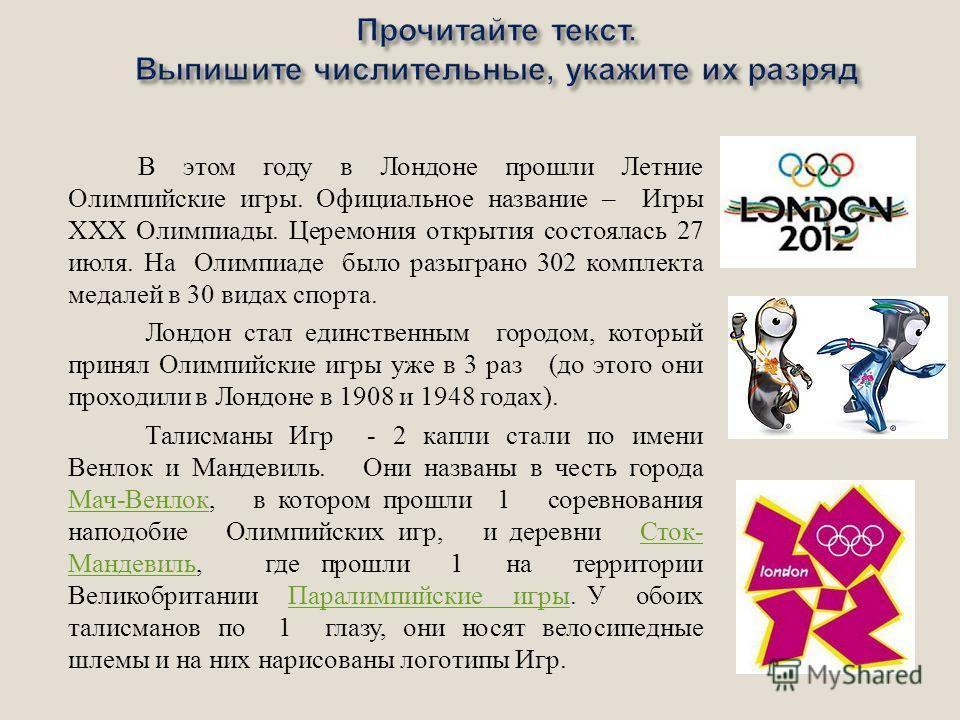 В этом году в Лондоне прошли Летние Олимпийские игры. Официальное название – Игры ХХХ Олимпиады. Церемония открытия состоялась 27 июля. На Олимпиаде было разыграно 302 комплекта медалей в 30 видах спорта. Лондон стал единственным городом, который при