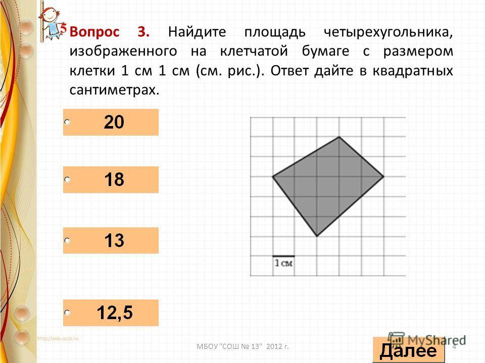 Вопрос 3. Найдите площадь четырехугольника, изображенного на клетчатой бумаге с размером клетки 1 см 1 см (см. рис.). Ответ дайте в квадратных сантиметрах. 4МБОУ СОШ 13 2012 г.