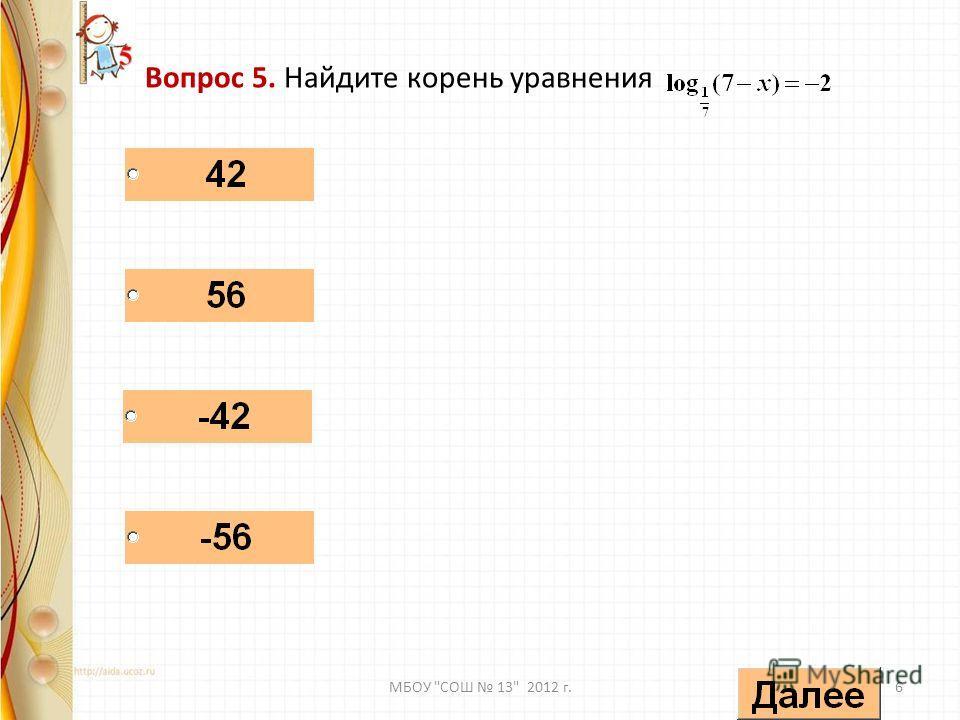 Вопрос 5. Найдите корень уравнения 6МБОУ СОШ 13 2012 г.