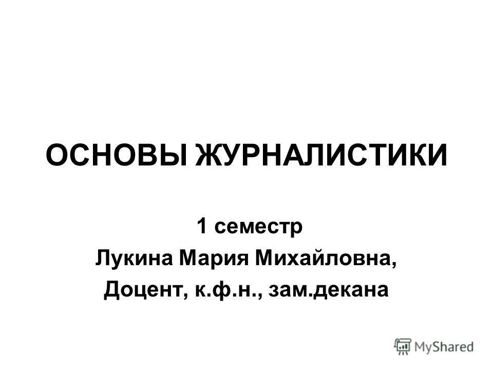 ОСНОВЫ ЖУРНАЛИСТИКИ 1 семестр Лукина Мария Михайловна, Доцент, к.ф.н., зам.декана