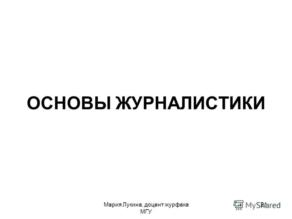ОСНОВЫ ЖУРНАЛИСТИКИ Мария Лукина, доцент журфака МГУ 21