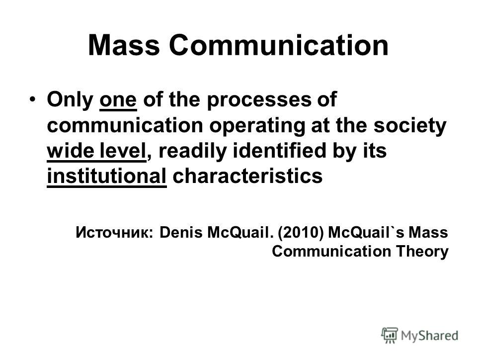 Mass Communication Only one of the processes of communication operating at the society wide level, readily identified by its institutional characteristics Источник: Denis McQuail. (2010) McQuail`s Mass Communication Theory