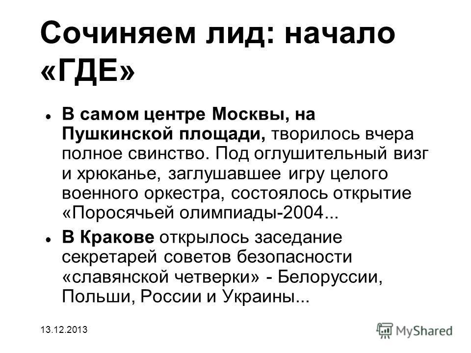 Сочиняем лид: начало «ГДЕ» В самом центре Москвы, на Пушкинской площади, творилось вчера полное свинство. Под оглушительный визг и хрюканье, заглушавшее игру целого военного оркестра, состоялось открытие «Поросячьей олимпиады-2004... В Кракове открыл