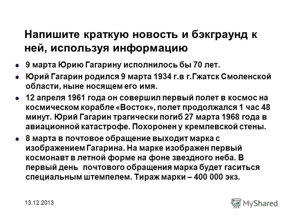 Напишите краткую новость и бэкграунд к ней, используя информацию 9 марта Юрию Гагарину исполнилось бы 70 лет. Юрий Гагарин родился 9 марта 1934 г.в г.Гжатск Смоленской области, ныне носящем его имя. 12 апреля 1961 года он совершил первый полет в косм