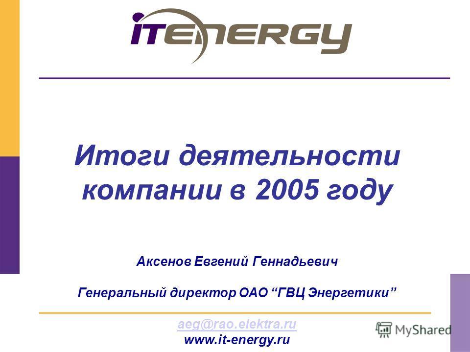 Аксенов Евгений Геннадьевич Генеральный директор ОАО ГВЦ Энергетики aeg@rao.elektra.ru www.it-energy.ru Итоги деятельности компании в 2005 году