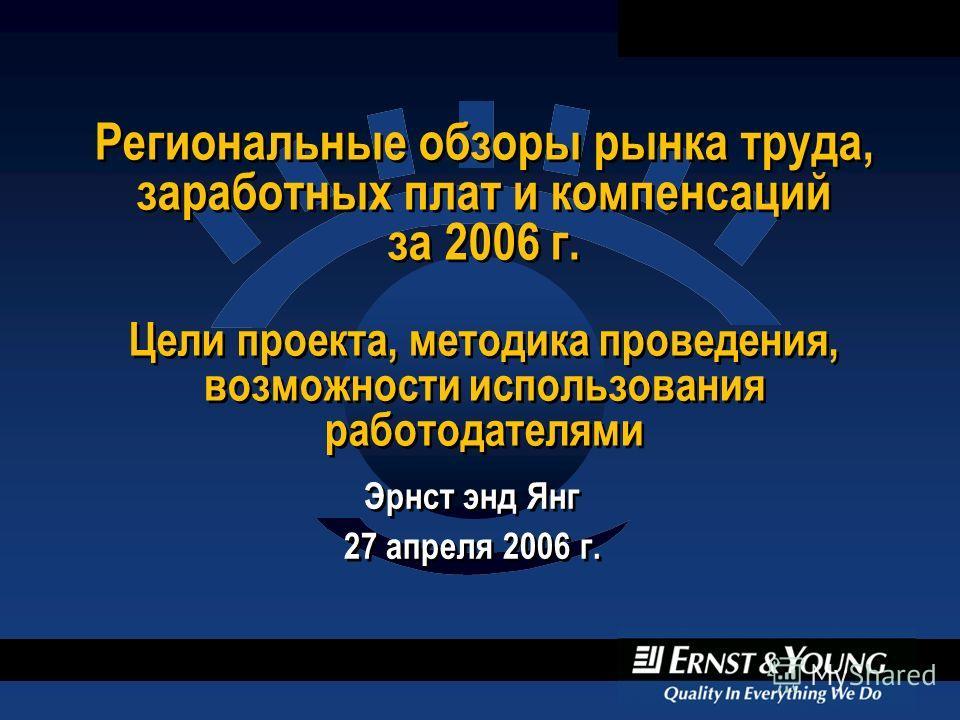Региональные обзоры рынка труда, заработных плат и компенсаций за 2006 г. Цели проекта, методика проведения, возможности использования работодателями Эрнст энд Янг 27 апреля 2006 г. Эрнст энд Янг 27 апреля 2006 г.