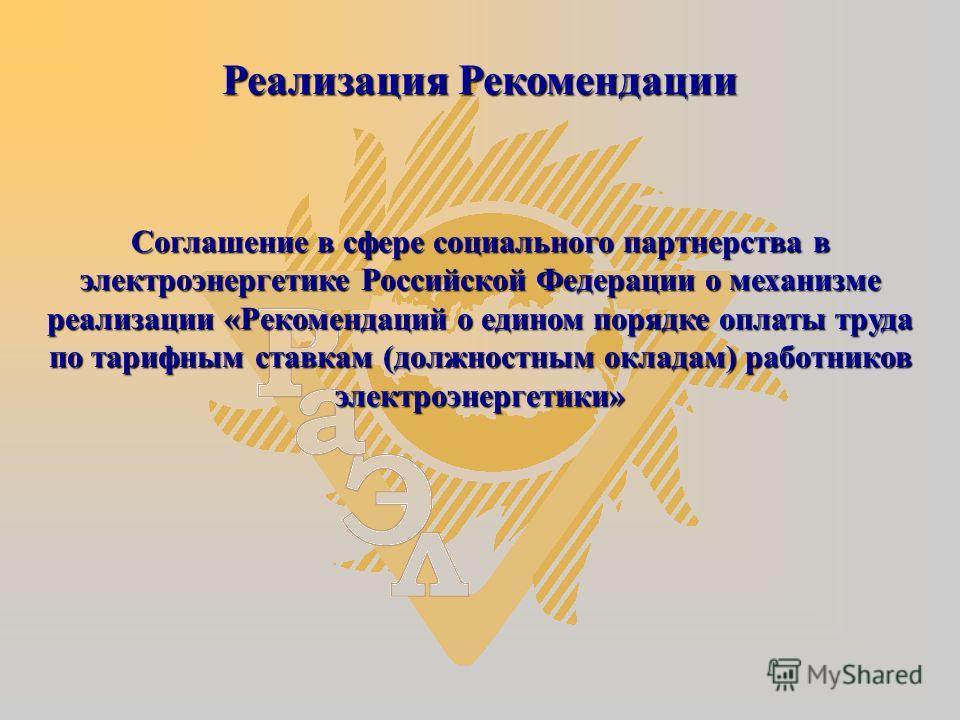 Соглашение в сфере социального партнерства в электроэнергетике Российской Федерации о механизме реализации «Рекомендаций о едином порядке оплаты труда по тарифным ставкам (должностным окладам) работников электроэнергетики» Реализация Рекомендации