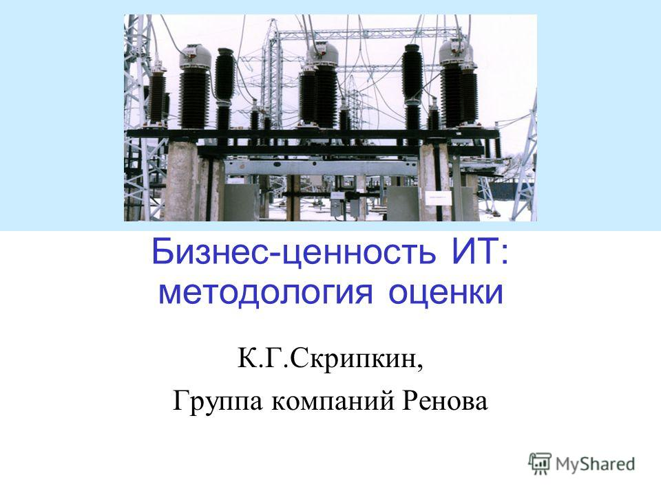Бизнес-ценность ИТ: методология оценки К.Г.Скрипкин, Группа компаний Ренова