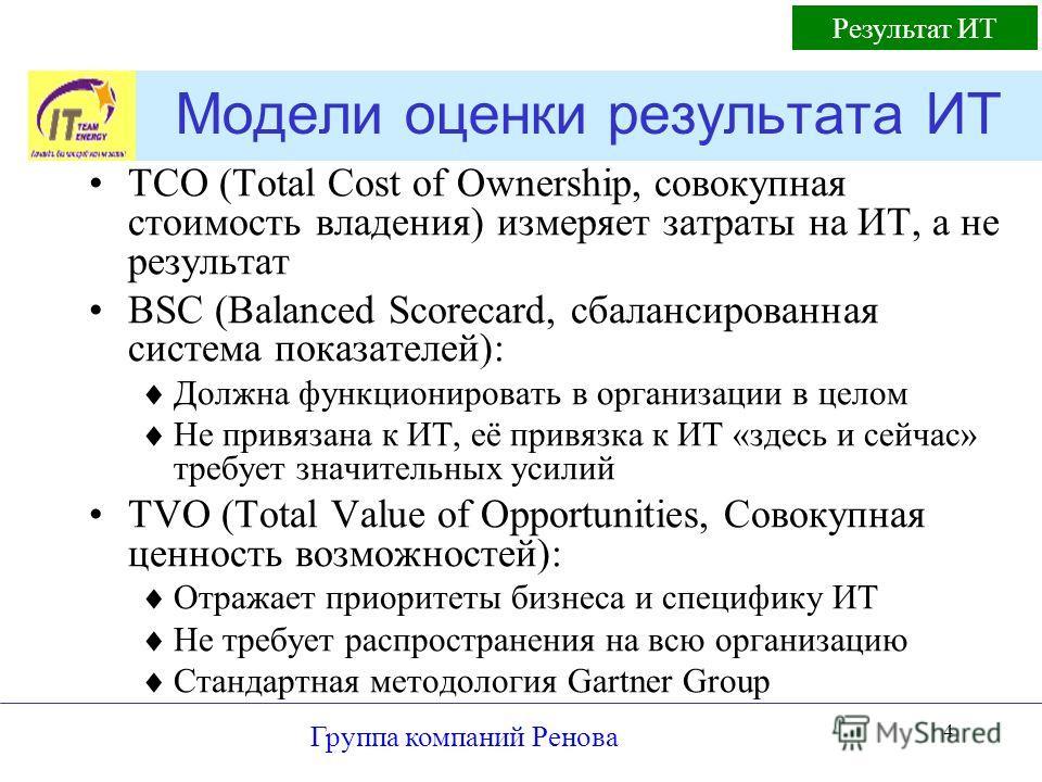 Группа компаний Ренова 4 Модели оценки результата ИТ TCO (Total Cost of Ownership, совокупная стоимость владения) измеряет затраты на ИТ, а не результат BSC (Balanced Scorecard, сбалансированная система показателей): Должна функционировать в организа