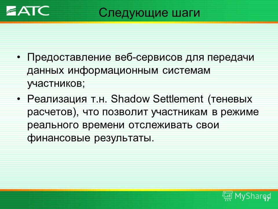 Следующие шаги Предоставление веб-сервисов для передачи данных информационным системам участников; Реализация т.н. Shadow Settlement (теневых расчетов), что позволит участникам в режиме реального времени отслеживать свои финансовые результаты. 17