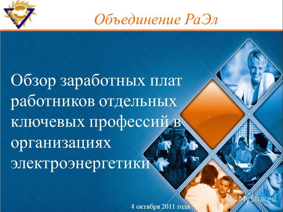 Обзор заработных плат работников отдельных ключевых профессий в организациях электроэнергетики 4 октября 2011 года Объединение РаЭл