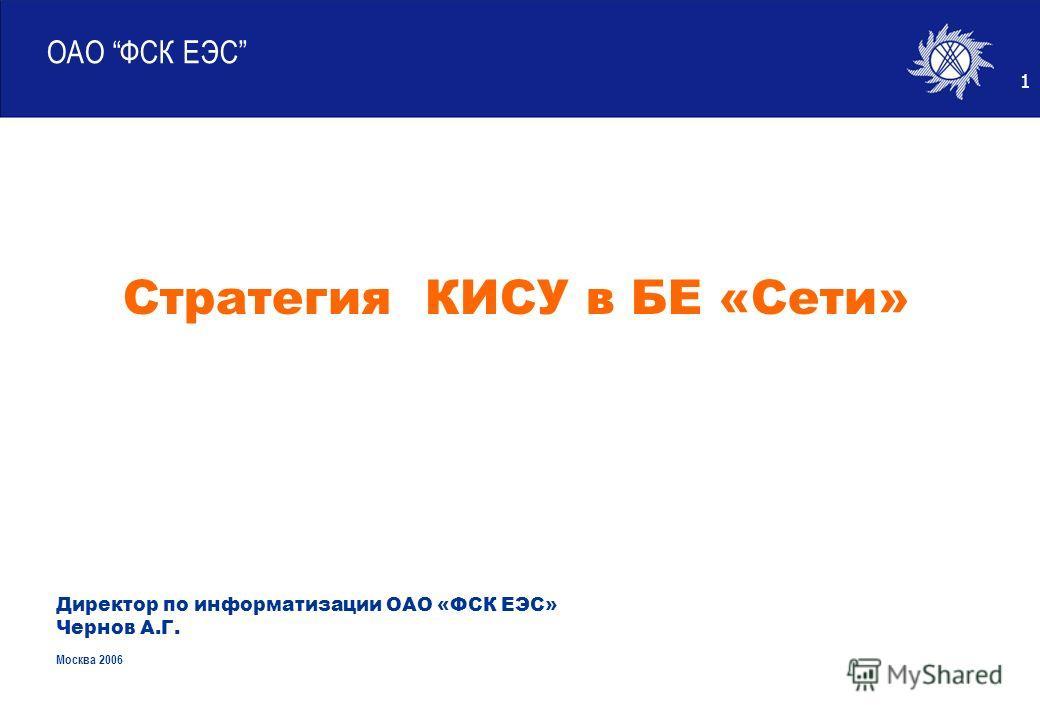 1 ОАО ФСК ЕЭС Директор по информатизации ОАО «ФСК ЕЭС» Чернов А.Г. Москва 2006 Стратегия КИСУ в БЕ «Сети»