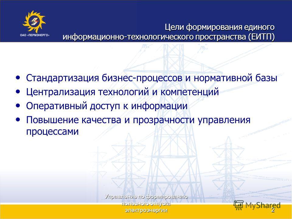 Управление по формированию полезного отпуска электроэнергии2 Цели формирования единого информационно-технологического пространства (ЕИТП) Стандартизация бизнес-процессов и нормативной базы Централизация технологий и компетенций Оперативный доступ к и