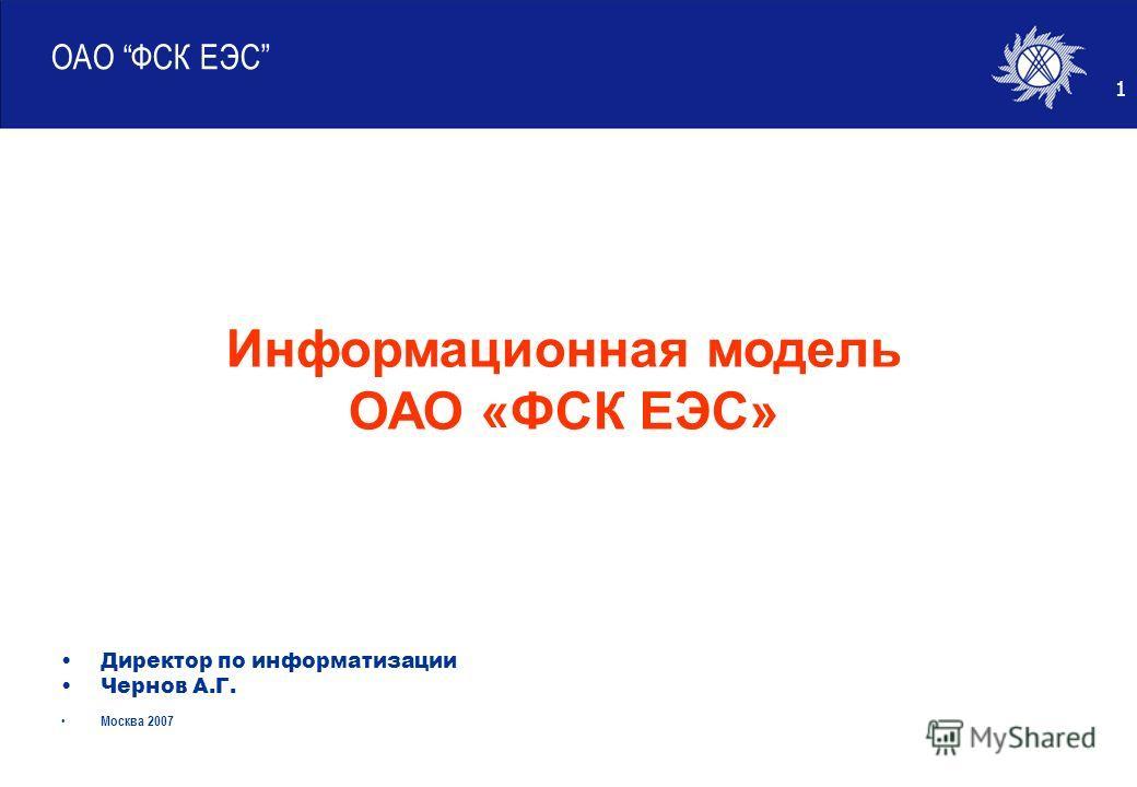 1 ОАО ФСК ЕЭС Директор по информатизации Чернов А.Г. Москва 2007 Информационная модель ОАО «ФСК ЕЭС»
