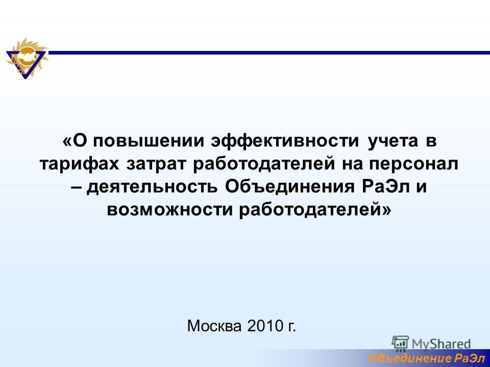 Объединение РаЭл «О повышении эффективности учета в тарифах затрат работодателей на персонал – деятельность Объединения РаЭл и возможности работодателей» Москва 2010 г.