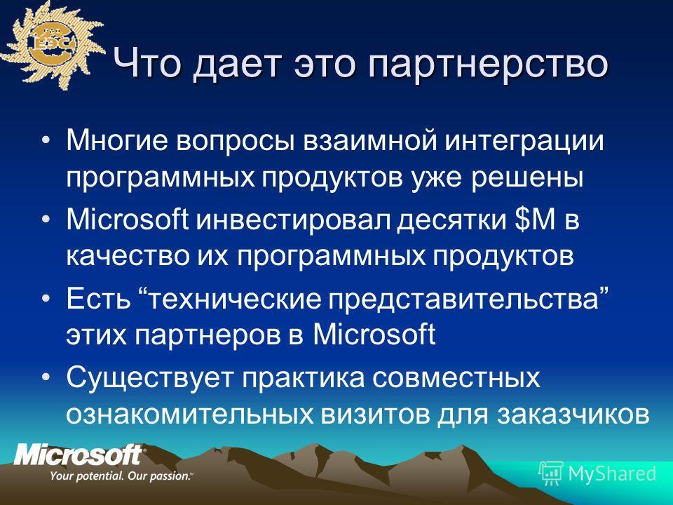 Что дает это партнерство Многие вопросы взаимной интеграции программных продуктов уже решены Microsoft инвестировал десятки $M в качество их программных продуктов Есть технические представительства этих партнеров в Microsoft Существует практика совме