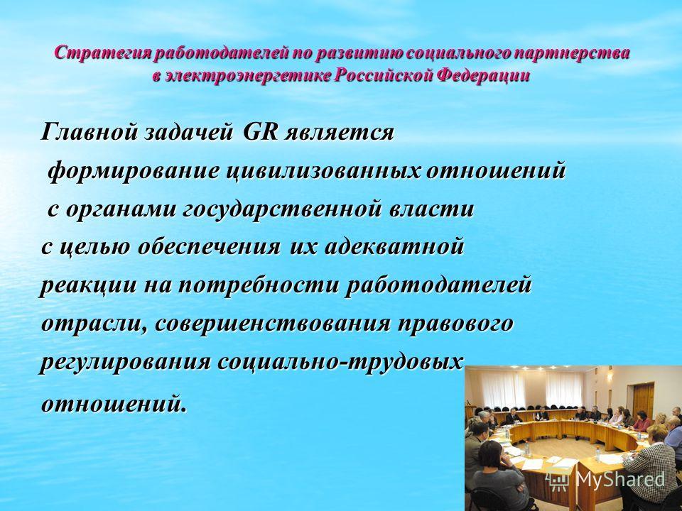 Стратегия работодателей по развитию социального партнерства в электроэнергетике Российской Федерации Главной задачей GR является формирование цивилизованных отношений формирование цивилизованных отношений с органами государственной власти с органами