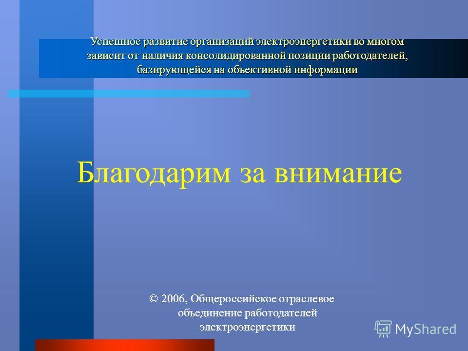 Благодарим за внимание Успешное развитие организаций электроэнергетики во многом зависит от наличия консолидированной позиции работодателей, базирующейся на объективной информации 2006, Общероссийское отраслевое объединение работодателей электроэнерг