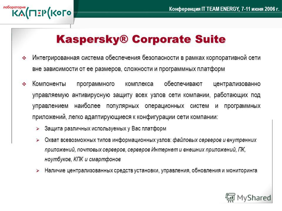 Конференция IT TEAM ENERGY, 7-11 июня 2006 г. Kaspersky® Corporate Suite Интегрированная система обеспечения безопасности в рамках корпоративной сети вне зависимости от ее размеров, сложности и программных платформ Интегрированная система обеспечения