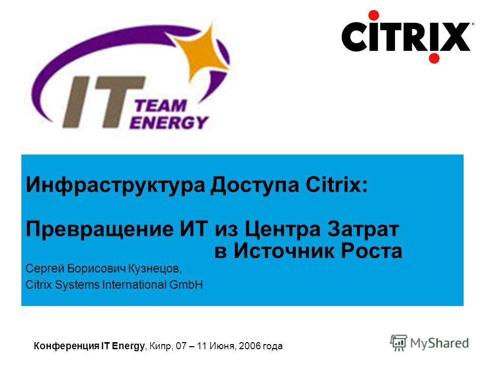 Конференция IT Energy, Кипр, 07 – 11 Июня, 2006 года Сергей Борисович Кузнецов, Citrix Systems International GmbH Инфраструктура Доступа Citrix: Превращение ИТ из Центра Затрат в Источник Роста