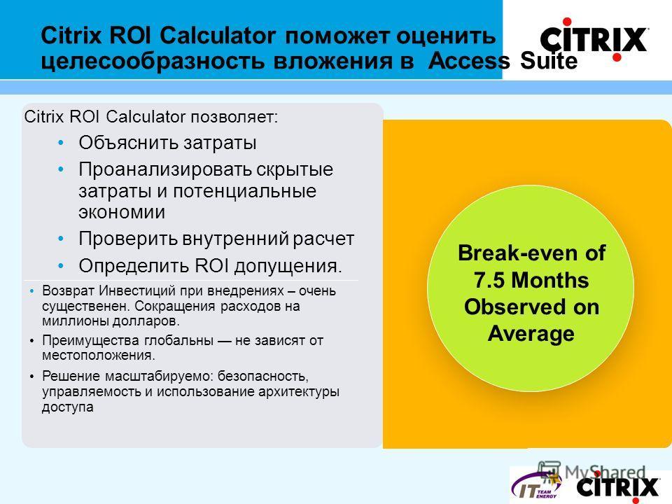 Citrix ROI Calculator поможет оценить целесообразность вложения в Access Suite Citrix ROI Calculator позволяет: Объяснить затраты Проанализировать скрытые затраты и потенциальные экономии Проверить внутренний расчет Определить ROI допущения. Возврат
