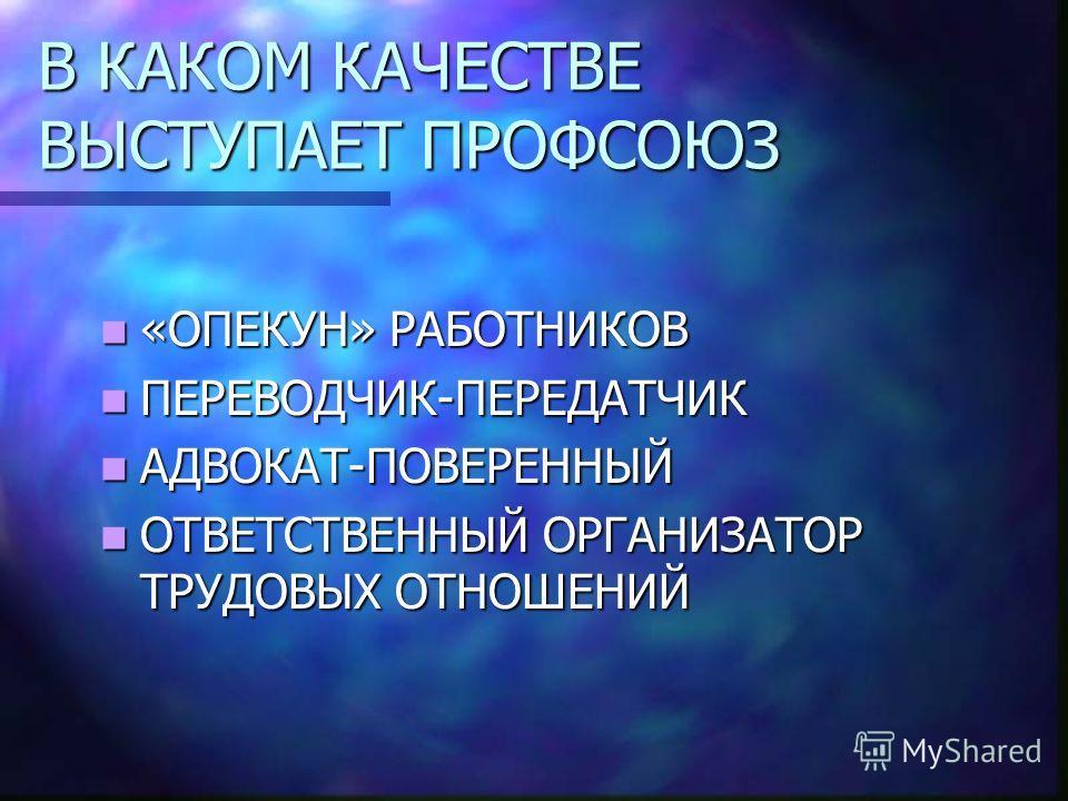 В КАКОМ КАЧЕСТВЕ ВЫСТУПАЕТ ПРОФСОЮЗ «ОПЕКУН» РАБОТНИКОВ «ОПЕКУН» РАБОТНИКОВ ПЕРЕВОДЧИК-ПЕРЕДАТЧИК ПЕРЕВОДЧИК-ПЕРЕДАТЧИК АДВОКАТ-ПОВЕРЕННЫЙ АДВОКАТ-ПОВЕРЕННЫЙ ОТВЕТСТВЕННЫЙ ОРГАНИЗАТОР ТРУДОВЫХ ОТНОШЕНИЙ ОТВЕТСТВЕННЫЙ ОРГАНИЗАТОР ТРУДОВЫХ ОТНОШЕНИЙ