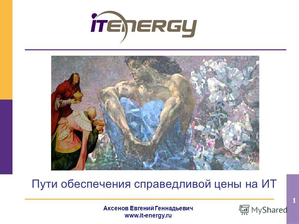 1 Аксенов Евгений Геннадьевич www.it-energy.ru Пути обеспечения справедливой цены на ИТ
