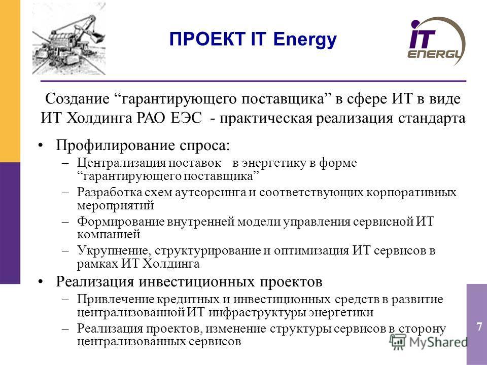 7 ПРОЕКТ IT Energy Профилирование спроса: –Централизация поставок в энергетику в формегарантирующего поставщика –Разработка схем аутсорсинга и соответствующих корпоративных мероприятий –Формирование внутренней модели управления сервисной ИТ компанией