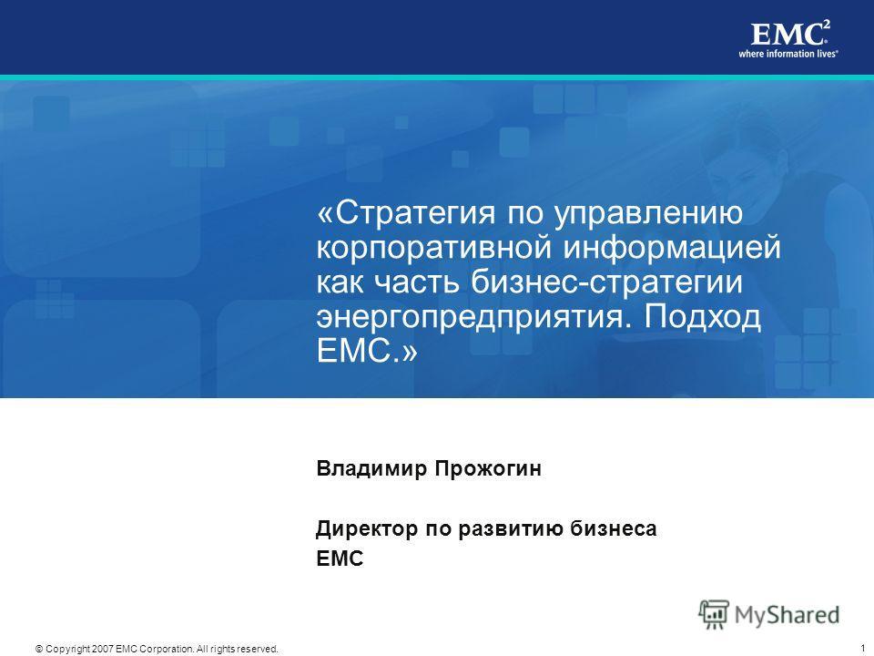 1 © Copyright 2007 EMC Corporation. All rights reserved. «Стратегия по управлению корпоративной информацией как часть бизнес-стратегии энергопредприятия. Подход ЕМС.» Владимир Прожогин Директор по развитию бизнеса EMC