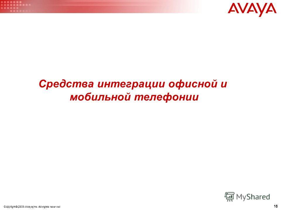 16 © 2005 Avaya Inc. All rights reserved. 16 Copyright© 2003 Avaya Inc. All rights reserved Средства интеграции офисной и мобильной телефонии