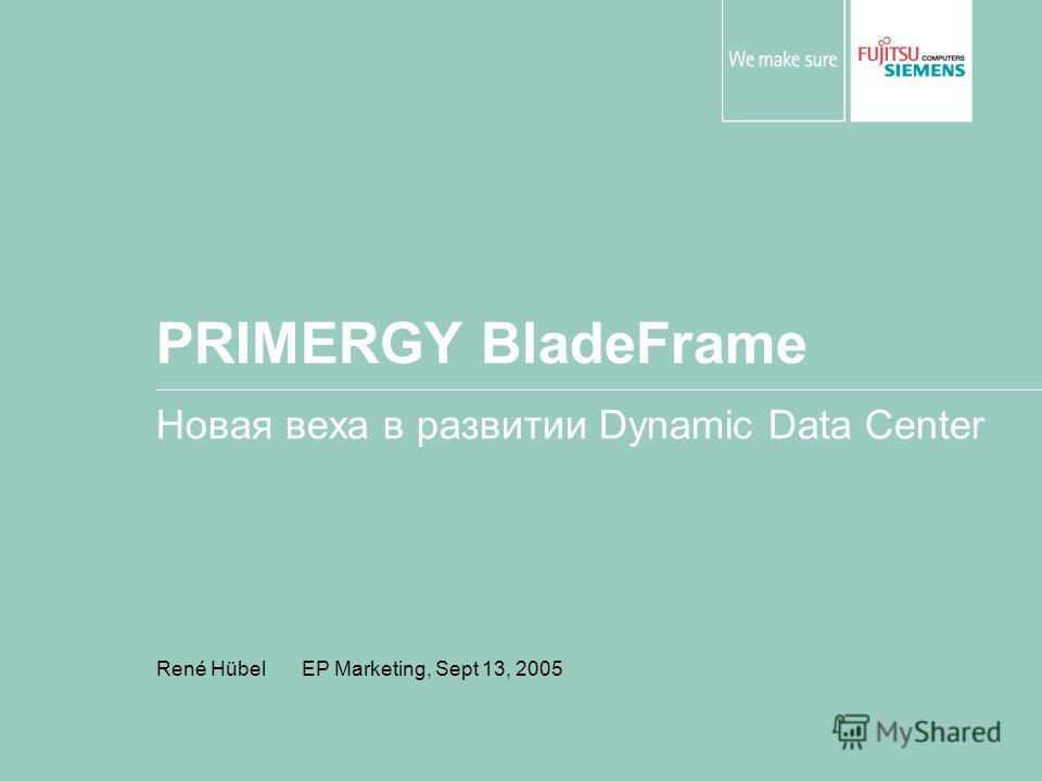 PRIMERGY BladeFrame Новая веха в развитии Dynamic Data Center René Hübel EP Marketing, Sept 13, 2005