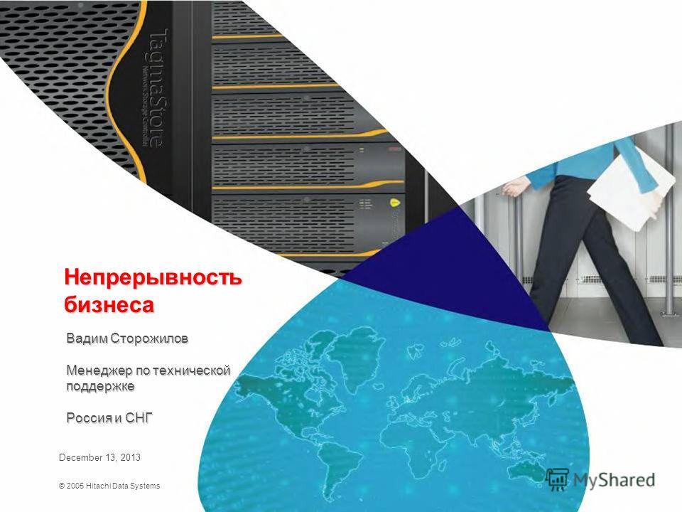 © 2005 Hitachi Data Systems December 13, 2013 Непрерывность бизнеса Вадим Сторожилов Менеджер по технической поддержке Россия и СНГ