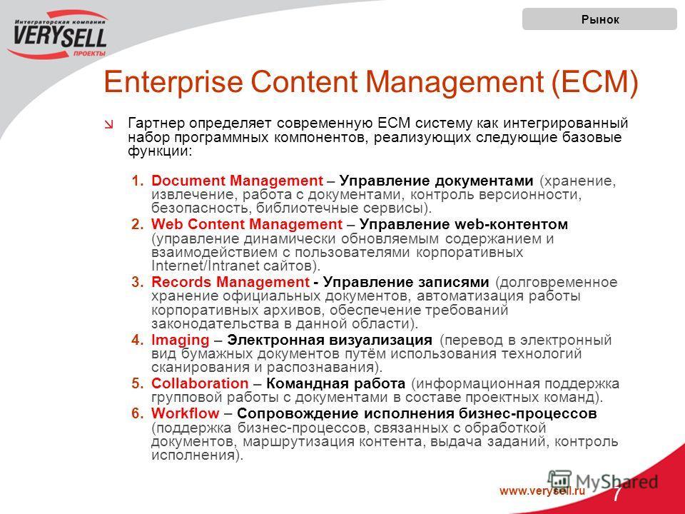 www.verysell.ru 7 Enterprise Content Management (ECM) Гартнер определяет современную ECM систему как интегрированный набор программных компонентов, реализующих следующие базовые функции: 1.Document Management – Управление документами (хранение, извле
