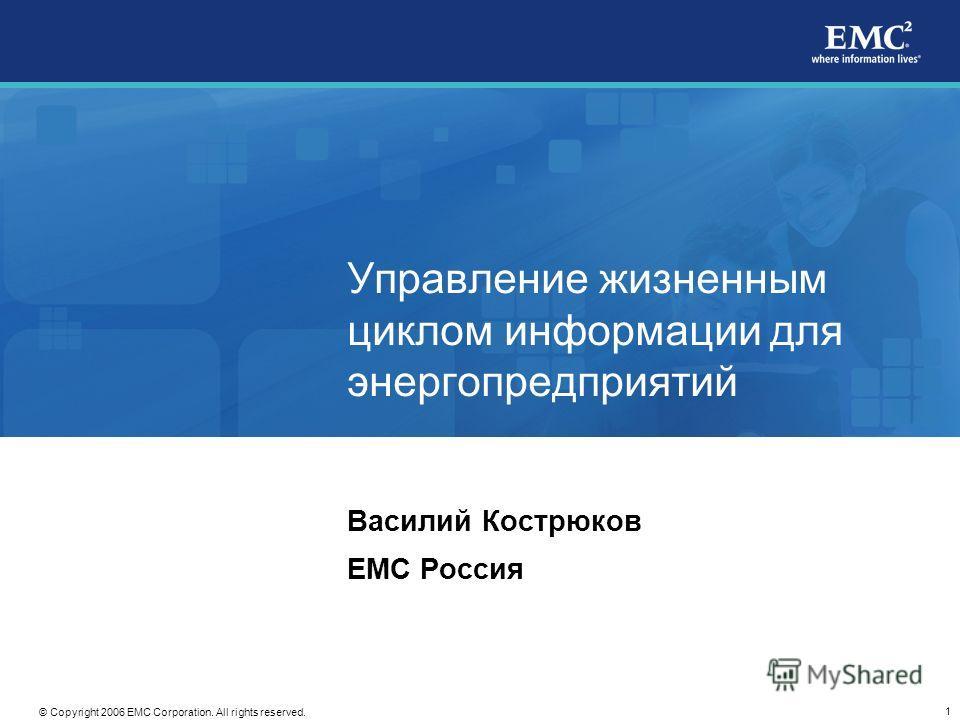1 © Copyright 2006 EMC Corporation. All rights reserved. Управление жизненным циклом информации для энергопредприятий Василий Кострюков EMC Россия