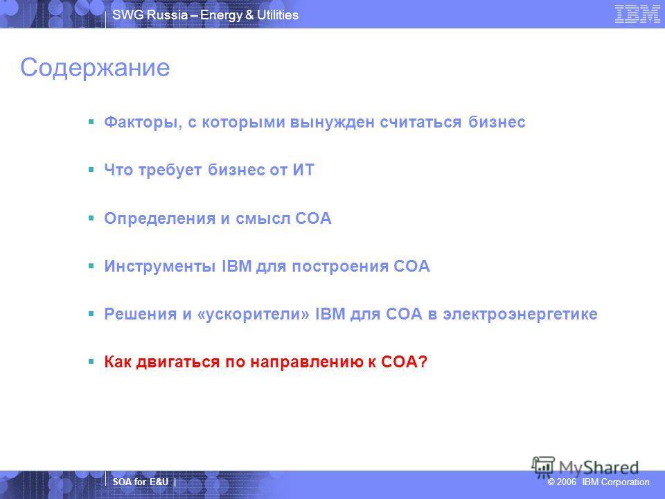 SWG Russia – Energy & Utilities SOA for E&U | © 2006 IBM Corporation Содержание Факторы, с которыми вынужден считаться бизнес Что требует бизнес от ИТ Определения и смысл COA Инструменты IBM для построения COA Решения и «ускорители» IBM для COA в эле