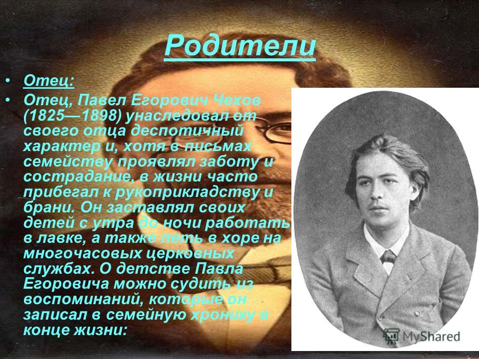 Родители Отец: Отец, Павел Егорович Чехов (18251898) унаследовал от своего отца деспотичный характер и, хотя в письмах семейству проявлял заботу и сострадание, в жизни часто прибегал к рукоприкладству и брани. Он заставлял своих детей с утра до ночи