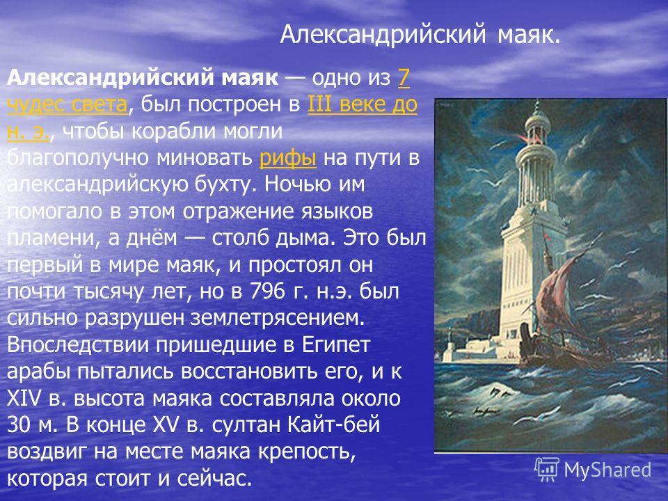 Александрийский маяк. Александрийский маяк одно из 7 чудес света, был построен в III веке до н. э., чтобы корабли могли благополучно миновать рифы на пути в александрийскую бухту. Ночью им помогало в этом отражение языков пламени, а днём столб дыма.