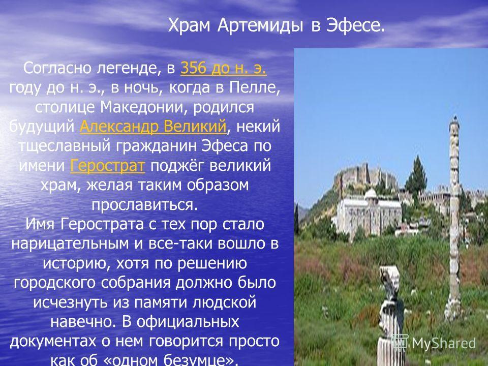Согласно легенде, в 356 до н. э. году до н. э., в ночь, когда в Пелле, столице Македонии, родился будущий Александр Великий, некий тщеславный гражданин Эфеса по имени Герострат поджёг великий храм, желая таким образом прославиться.356 до н. э.Алексан