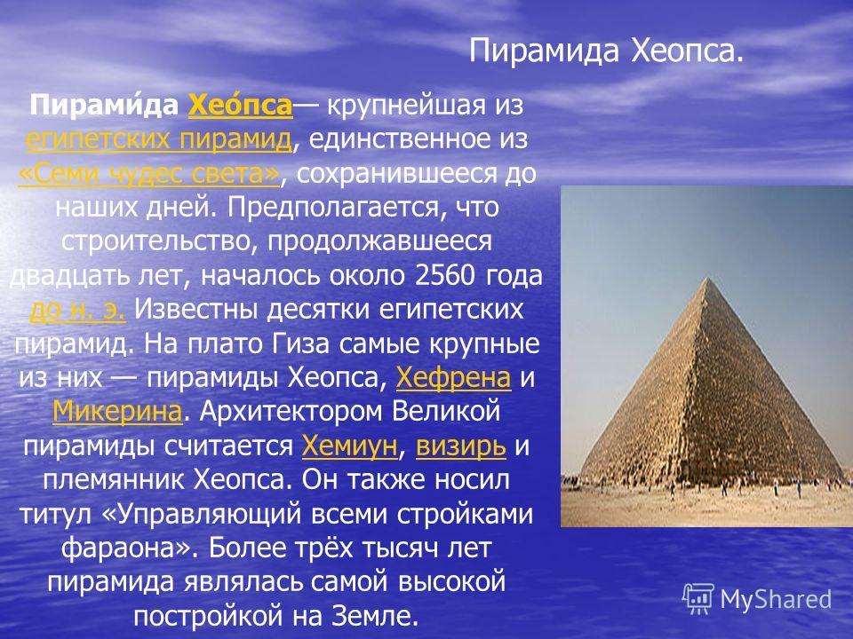 Пирами́да Хео́пса крупнейшая из египетских пирамид, единственное из «Семи чудес света», сохранившееся до наших дней. Предполагается, что строительство, продолжавшееся двадцать лет, началось около 2560 года до н. э. Известны десятки египетских пирамид