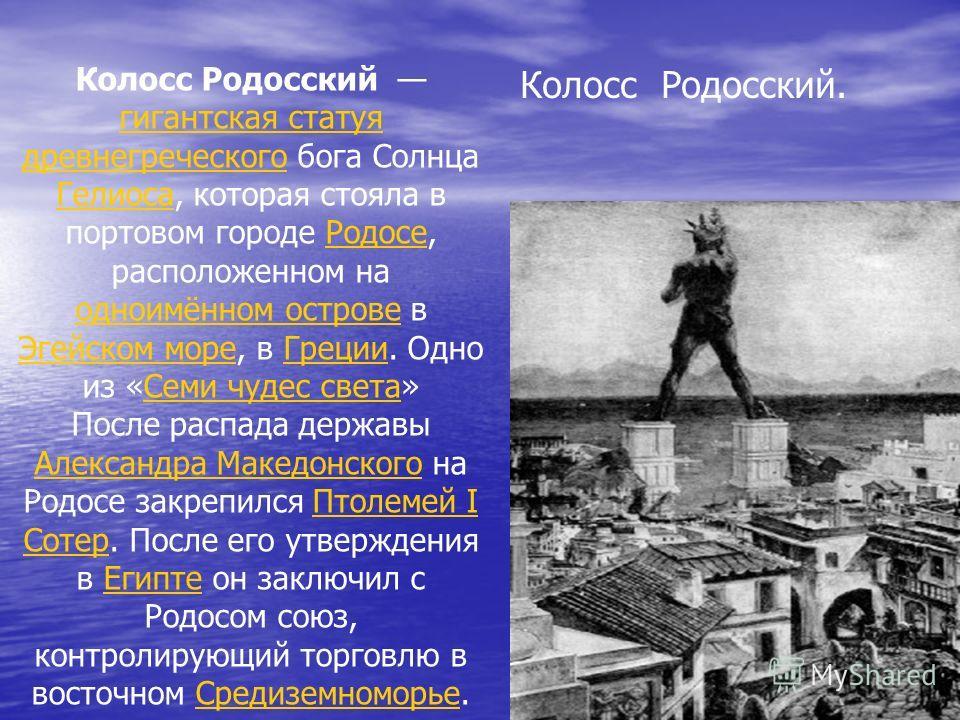 Колосс Родосский гигантская статуя древнегреческого бога Солнца Гелиоса, которая стояла в портовом городе Родосе, расположенном на одноимённом острове в Эгейском море, в Греции. Одно из «Семи чудес света» гигантская статуя древнегреческого ГелиосаРод