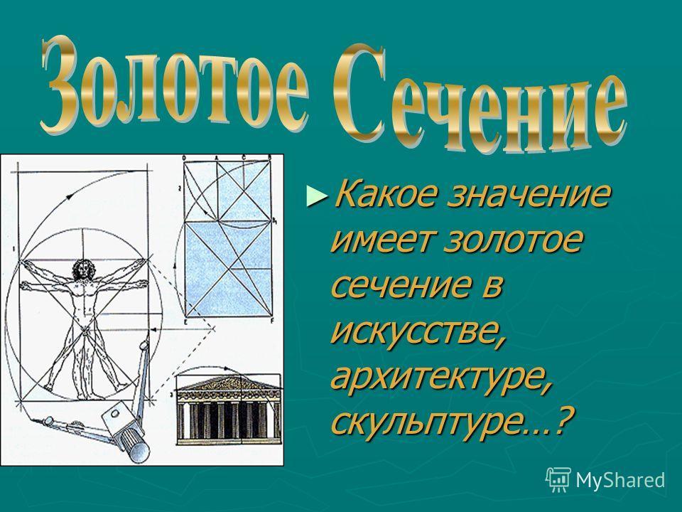Какое значение имеет золотое сечение в искусстве, архитектуре, скульптуре…? Какое значение имеет золотое сечение в искусстве, архитектуре, скульптуре…?