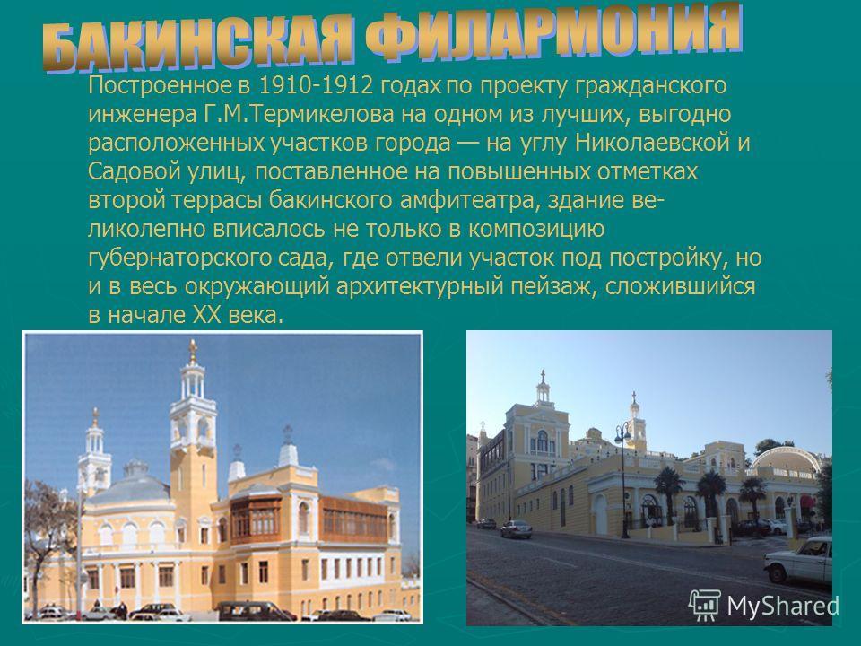 Построенное в 1910-1912 годах по проекту гражданского инженера Г.М.Термикелова на одном из лучших, выгодно расположенных участков города на углу Николаевской и Садовой улиц, поставленное на повышенных отметках второй террасы бакинского амфитеатра, зд