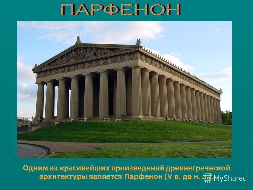 Одним из красивейших произведений древнегреческой архитектуры является Парфенон (V в. до н. э.).
