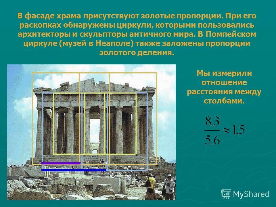 В фасаде храма присутствуют золотые пропорции. При его раскопках обнаружены циркули, которыми пользовались архитекторы и скульпторы античного мира. В Помпейском циркуле (музей в Неаполе) также заложены пропорции золотого деления. Мы измерили отношени