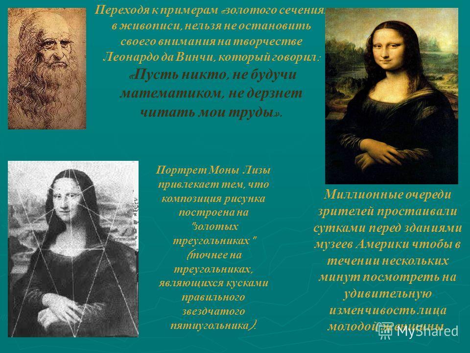 Переходя к примерам « золотого сечения » в живописи, нельзя не остановить своего внимания на творчестве Леонардо да Винчи, который говорил : « Пусть никто, не будучи математиком, не дерзнет читать мои труды ». Миллионные очереди зрителей простаивали