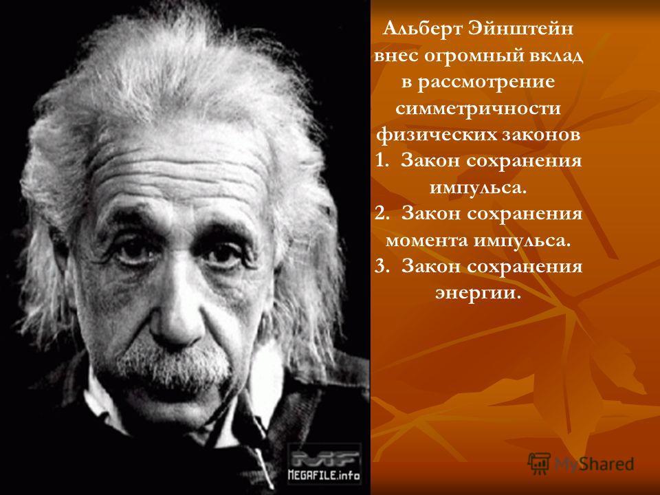 Альберт Эйнштейн внес огромный вклад в рассмотрение симметричности физических законов 1. Закон сохранения импульса. 2. Закон сохранения момента импульса. 3. Закон сохранения энергии.
