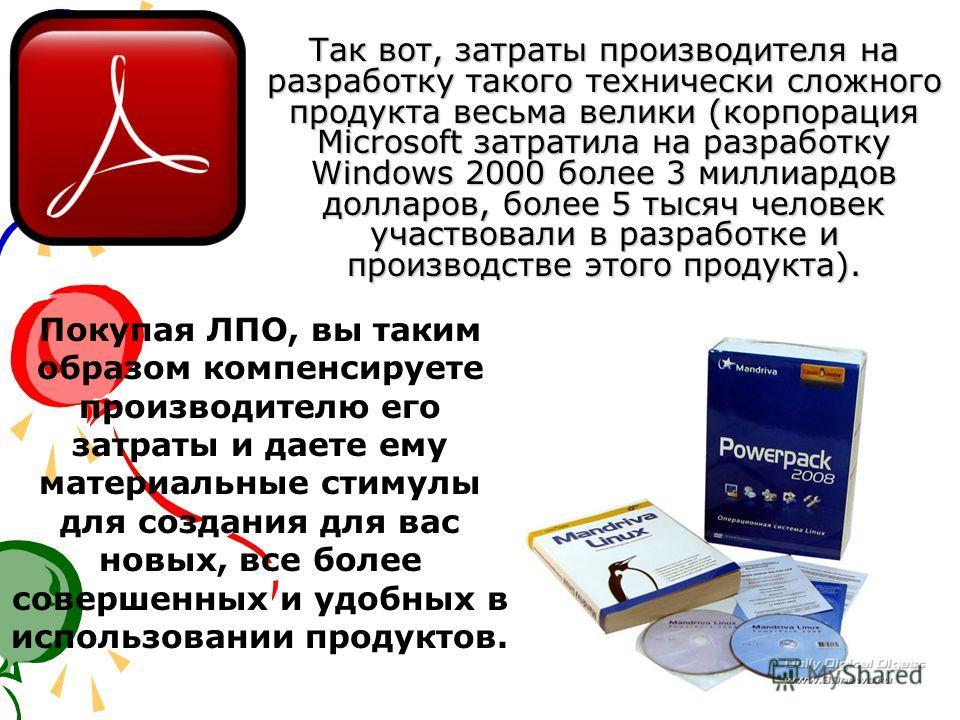 Так вот, затраты производителя на разработку такого технически сложного продукта весьма велики (корпорация Microsoft затратила на разработку Windows 2000 более 3 миллиардов долларов, более 5 тысяч человек участвовали в разработке и производстве этого