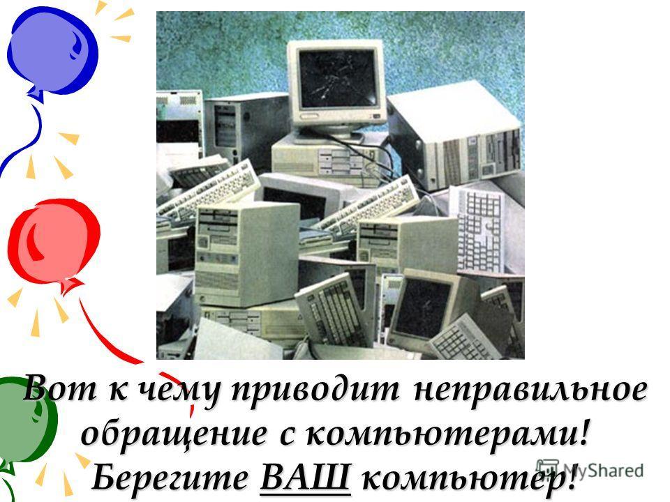 Вот к чему приводит неправильное обращение с компьютерами! Берегите ВАШ компьютер!